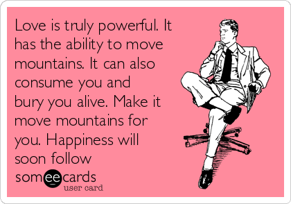 Love is truly powerful. It has the ability to move mountains. It can also consume you and bury you alive. Make it move mountains for you. Happiness will soon follow