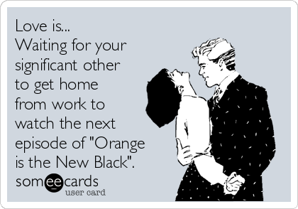 """Love is... Waiting for your significant other to get home from work to watch the next episode of """"Orange is the New Black""""."""
