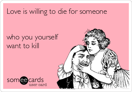 Love is willing to die for someone   who you yourself want to kill
