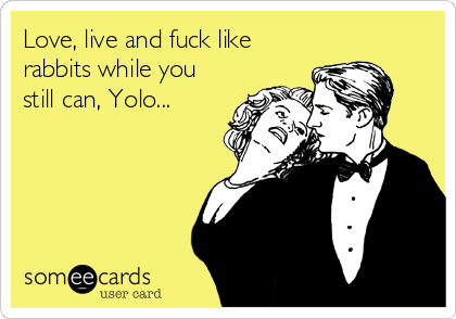 Love, live and fuck like rabbits while you still can, Yolo...