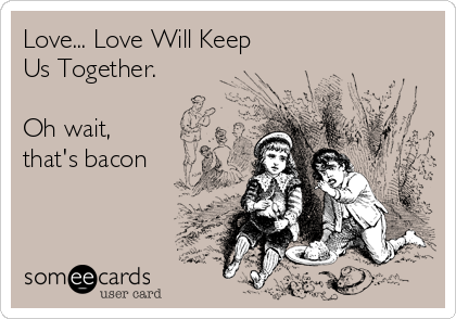 Love... Love Will Keep Us Together.  Oh wait, that's bacon
