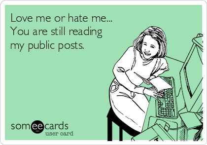 Love me or hate me... You are still reading my public posts.