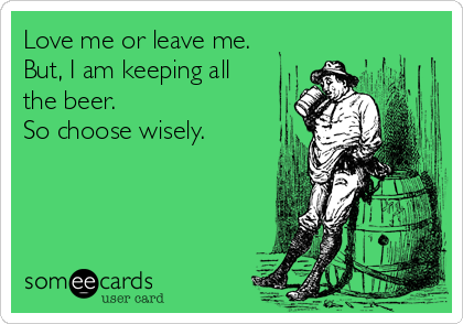 Love me or leave me. But, I am keeping all the beer. So choose wisely.