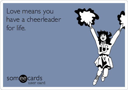 Love means you have a cheerleader for life.