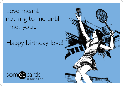 Love meant nothing to me until I met you...  Happy birthday love!