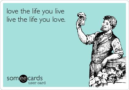 love the life you live  live the life you love.