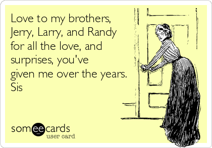 Love to my brothers, Jerry, Larry, and Randy for all the love, and surprises, you've given me over the years. Sis
