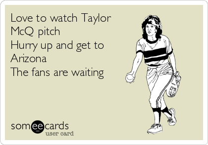 Love to watch Taylor McQ pitch Hurry up and get to Arizona The fans are waiting