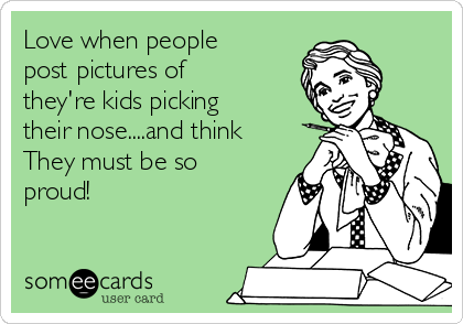 Love when people post pictures of they're kids picking their nose....and think They must be so proud!