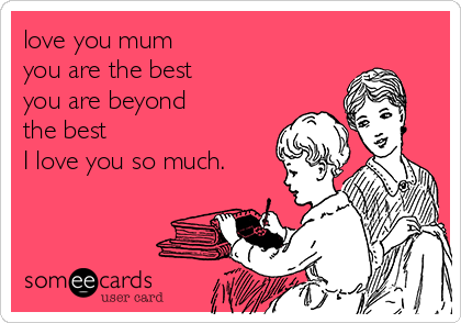 you mum you are the best you are beyond the best I you so ...