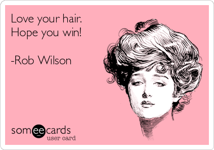Love your hair. Hope you win!   -Rob Wilson
