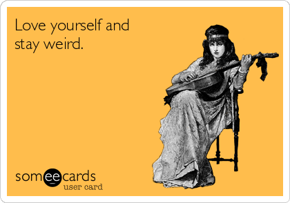 Love yourself and stay weird.
