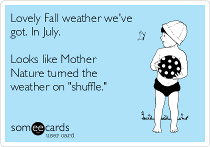 "Lovely Fall weather we've got. In July.  Looks like Mother Nature turned the weather on ""shuffle."""
