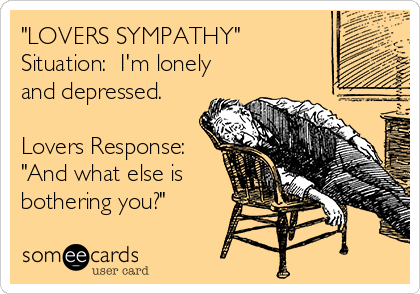 """LOVERS SYMPATHY"" Situation:  I'm lonely and depressed.   Lovers Response: ""And what else is bothering you?"""