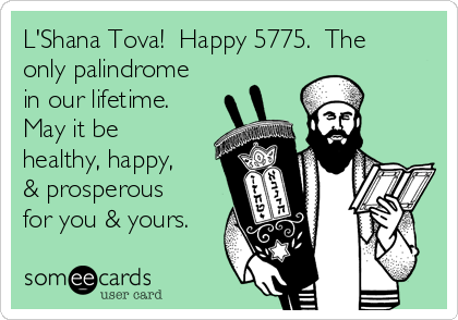 L'Shana Tova!  Happy 5775.  The only palindrome in our lifetime. May it be healthy, happy, & prosperous for you & yours.