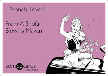 L'Shanah Tovah!  From A Shofar Blowing Maven