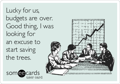 Lucky for us, budgets are over.  Good thing, I was looking for an excuse to start saving the trees.