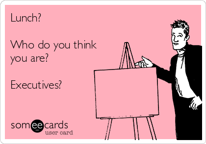 Lunch?  Who do you think you are?  Executives?