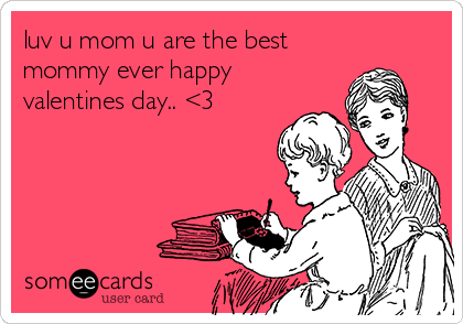 luv u mom u are the best mommy ever happy valentines day.. <3 ...