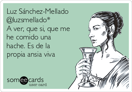 Luz Sánchez-Mellado @luzsmellado* A ver, que si, que me he comido una hache. Es de la propia ansia viva