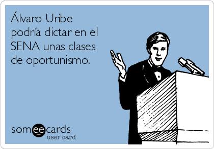 Álvaro Uribe podría dictar en el SENA unas clases de oportunismo.