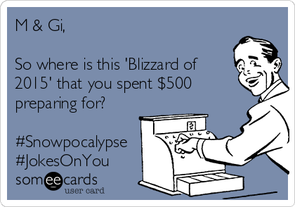 M & Gi,  So where is this 'Blizzard of 2015' that you spent $500 preparing for?  #Snowpocalypse #JokesOnYou
