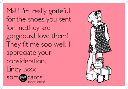 Ma!!! I'm really grateful for the shoes you sent for me,they are gorgeous,I love them! They fit me soo well. I  appreciate your  consideration. Lindy...xxx