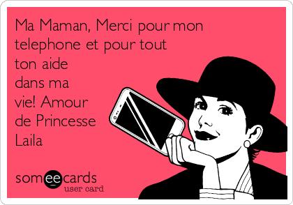 Ma Maman, Merci pour mon telephone et pour tout ton aide dans ma vie! Amour de Princesse Laila