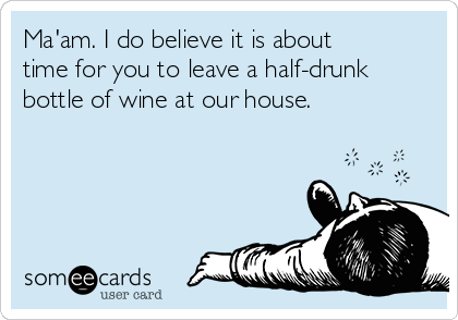 Ma'am. I do believe it is about time for you to leave a half-drunk bottle of wine at our house.