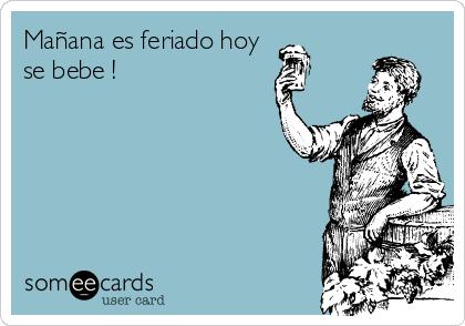 Mañana es feriado hoy          se bebe !