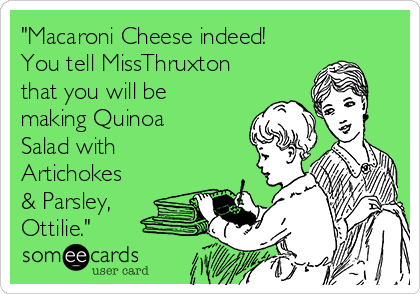 """Macaroni Cheese indeed! You tell MissThruxton that you will be making Quinoa Salad with Artichokes & Parsley, Ottilie."""