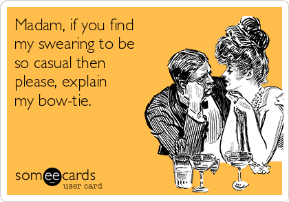 Madam, if you find my swearing to be so casual then please, explain my bow-tie.