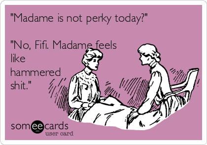 """Madame is not perky today?""  ""No, Fifi. Madame feels like hammered shit."""