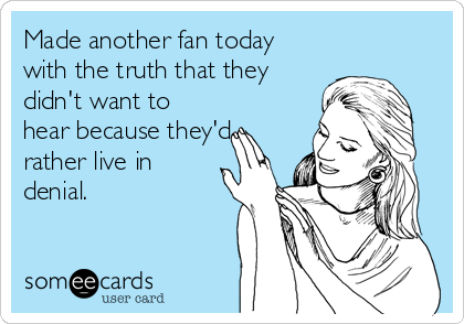 Made another fan today with the truth that they didn't want to hear because they'd rather live in denial.