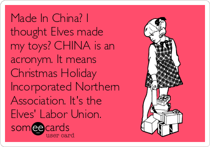 Made In China? I thought Elves made my toys? CHINA is an  acronym. It means Christmas Holiday  Incorporated Northern Association. It's the Elves' Labor Union.