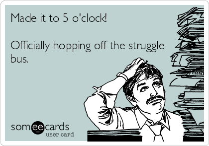 Made it to 5 o'clock!  Officially hopping off the struggle bus.