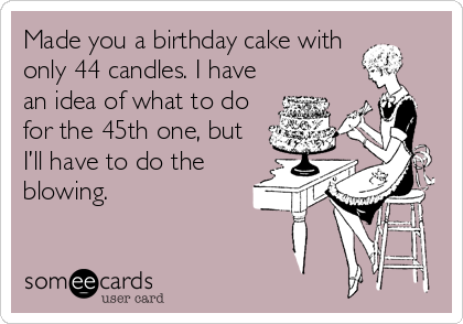 Made you a birthday cake with only 44 candles. I have an idea of what to do for the 45th one, but I'll have to do the blowing.