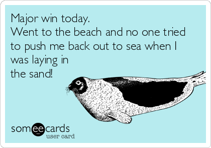 Major win today. Went to the beach and no one tried to push me back out to sea when I was laying in the sand!