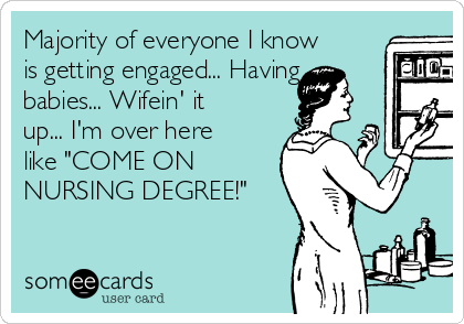 "Majority of everyone I know is getting engaged... Having babies... Wifein' it up... I'm over here like ""COME ON NURSING DEGREE!"""