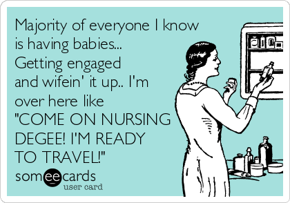 """Majority of everyone I know is having babies... Getting engaged and wifein' it up.. I'm over here like """"COME ON NURSING DEGEE! I'M READY TO TRAVEL!"""""""