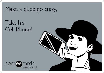 Make a dude go crazy,  Take his  Cell Phone!