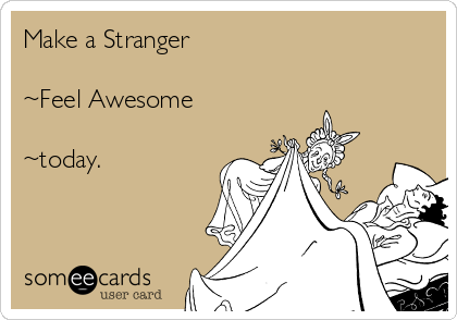 Make a Stranger  ~Feel Awesome  ~today.