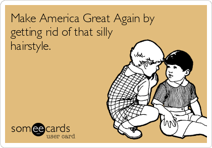 Make America Great Again by getting rid of that silly hairstyle.