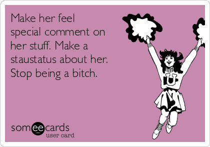 Make her feel special comment on her stuff. Make a staustatus about her. Stop being a bitch.