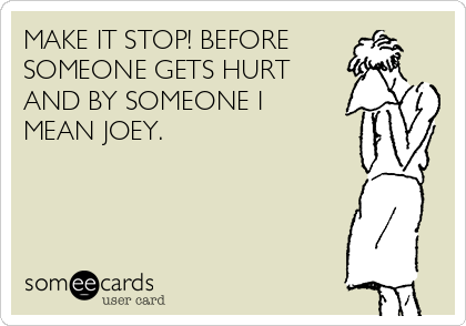 MAKE IT STOP! BEFORE SOMEONE GETS HURT AND BY SOMEONE I MEAN JOEY.
