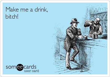 Make me a drink, bitch!