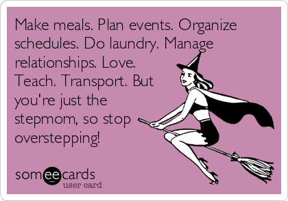 Make meals. Plan events. Organize schedules. Do laundry. Manage relationships. Love. Teach. Transport. But you're just the stepmom, so stop  overstepping!