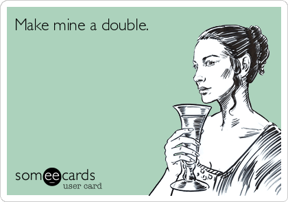 Make mine a double.