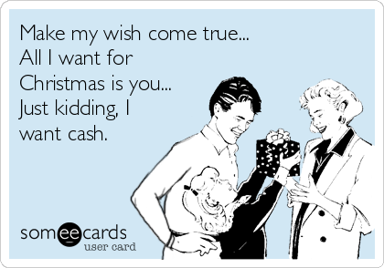 Make my wish come true... All I want for Christmas is you... Just kidding, I want cash.