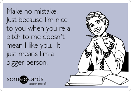 Make no mistake.  Just because I'm nice to you when you're a bitch to me doesn't mean I like you.  It just means I'm a bigger person.